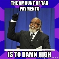 the amount of is too damn high - the amount of tax payments is to damn high