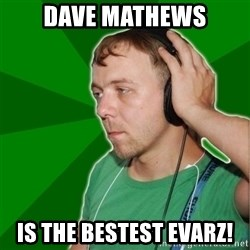 Sarcastic Soundman - dave mathews is the bestest evarz!