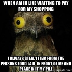 Weird Stuff I Do Potoo - when am in line waiting to pay for my shopping I always steal 1 item from the persons food laid  in front of me and place in it my pile