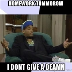 I Aint Even Mad Will - Homework tommorow i dont give a deamn