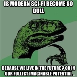 Philosoraptor - is modern sci-fi become so dull because we live in the future ? Or in our fullest imaginable potential