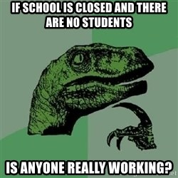 Philosoraptor - If school is closed and there are no students is anyone really working?