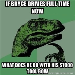 Philosoraptor - If Bryce drives full time now What does he do with his $7000 tool bow