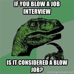 Philosoraptor - If you blow a job interview is it considered a blow job?