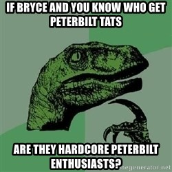 Philosoraptor - If Bryce and you know who get peterbilt tats Are they hardcore peterbilt enthusiasts?