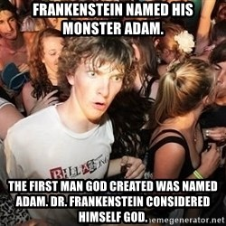Sudden Clarity Clearence - Frankenstein named his monster adam. The first man god created was named adam. Dr. Frankenstein considered himself god.