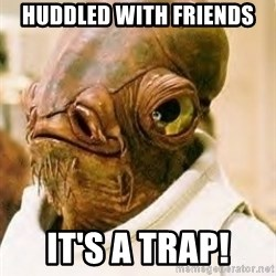 Its A Trap - Huddled with friends IT'S A TRAP!