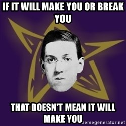 advice lovecraft  - if it will make you or break you that doesn't mean it will make you