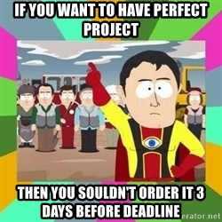 Captain  Obvious South Park - If you want to have perfect project Then you souLDN't order it 3 days before deadline