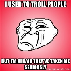 Sad Troll - i used to troll people but i'm afraid they've taken me seriously