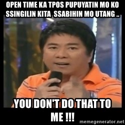 You don't do that to me meme - open time ka tpos pupuyatin mo ko ssingilin kita  ssabihin mo utang .. you don't do that to me !!!