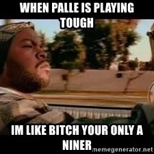 It was a good day - WHen palle is playing tough  im like bitch your only a niner