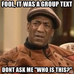 """Confused Bill Cosby  - Fool, It Was a Group text Dont ask me """"who is this?"""""""