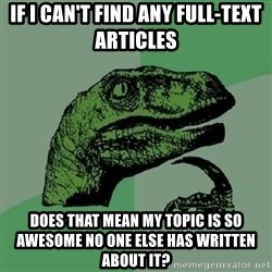 Philosoraptor - If I can't find any full-text articles Does that mean my topic is so awesome no one else has written about it?