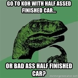 Philosoraptor - Go to KOH with half assed finished car... or bad ass half finished car?