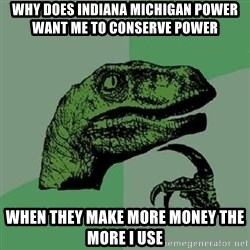 Philosoraptor - Why does indiana michigan power want me to conserve power When they make more money the more i use