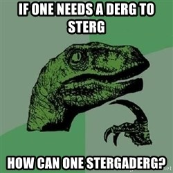 Philosoraptor - If one needs a derg to sterg how can one stergaderg?
