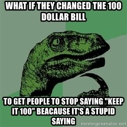 "Philosoraptor - What if they changed the 100 dollar bill To get people to stop saying ""keep it 100"" beacause it's a stupid saying"