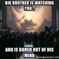 Big Brother is watching you... - Big Brother is watching you... and is bored out of his mind