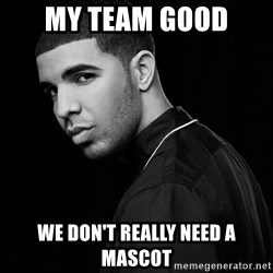 Drake quotes - My team good We don't really need a mascot