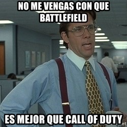 that would be great guy - no me vengas con que battlefield es mejor que call of duty