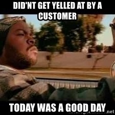 It was a good day - did'nt get yelled at by a customer  Today was a good day