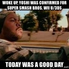 It was a good day - Woke Up, Yoshi was confirmed for Super Smash Bros. Wii U/3DS Today Was A Good Day