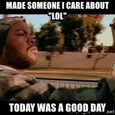 """It was a good day - Made someone i care about """"lol"""" Today was a good day"""