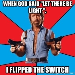 "Chuck Norris  - When God Said ""let there be light "", i flipped the switch"
