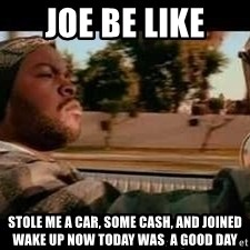 It was a good day - joe be like stole me a car, some cash, and joined wake up now today was  a good day