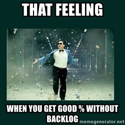 Gangnam style psy - that feeling when you get good % without backlog