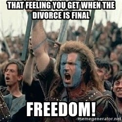 William Wallace braveheart mel gibson lol - That feeling you get when the divorce is final FREEDOM!
