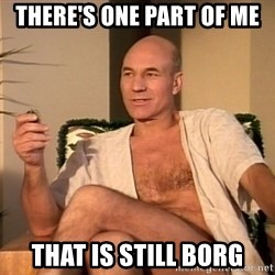 Sexual Picard - There's one Part of ME That Is Still Borg