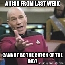Captain Picard - a fish from last week cannot be the catch of the day!