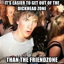sudden realization guy - It's easier to get out of the dickhead zone than the friendzone