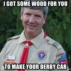 creepy boyscout leader - I got some wood for you To make your derby car