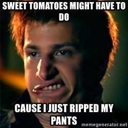 Jizzt in my pants - Sweet tomatoes might have to do cause i just ripped my pants