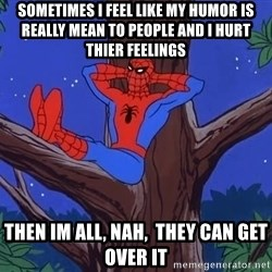Spiderman Tree - Sometimes i feel like my humor is really mean to people and i hurt thier feelings then im all, nah,  they can get over it