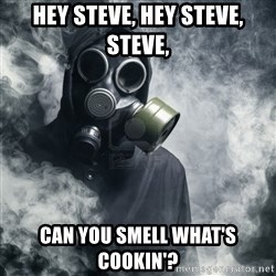 gas mask - Hey Steve, hey Steve, Steve, Can you smell what's cookin'?