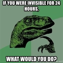 Philosoraptor - If you were invisible for 24 hours, what would you do?