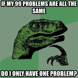 Philosoraptor - If MY 99 PROBLEMS ARE ALL THE SAME do i only have one problem?