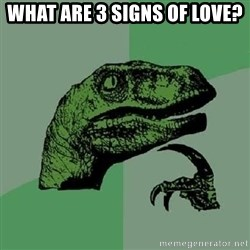 Philosoraptor - What are 3 signs of love?