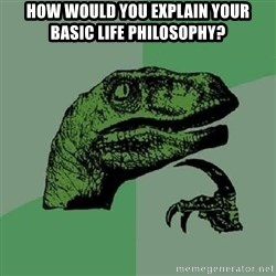 Philosoraptor - How would you explain your basic life philosophy?