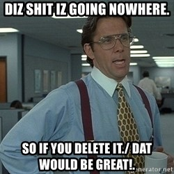 That'd be great guy - DIZ SHIT IZ GOING NOWHERE. SO IF YOU DELETE IT./ DAT WOULD BE GREAT!.