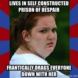 Fat Girlfriend in Denail - LIVES IN SELF CONSTRUCTED PRISON OF DESPAIR frantically DRAGS EVERYONE DOWN WITH HER