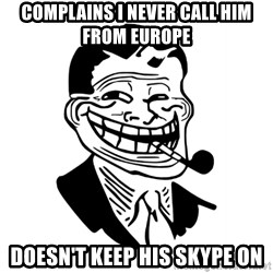 Troll Dad - Complains I never call him from europe Doesn't keep his skype on
