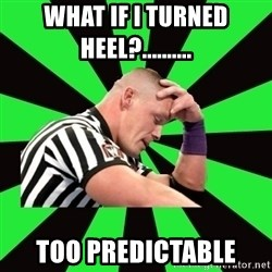 Deep Thinking Cena - what if i turned heel?..........  too predictable