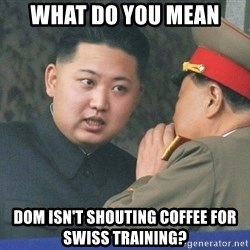 What Do You Mean....Kim Jong Un - what do you mean dom isn't shouting coffee for swiss training?