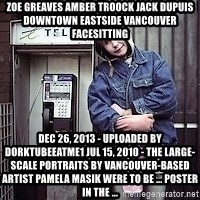ZOE GREAVES TIMMINS ONTARIO - ZOE GREAVES AMBER TROOCK jack dupuis downtown eastside vancouver facesitting Dec 26, 2013 - Uploaded by dorktubeeatme1 Jul 15, 2010 - The large-scale portraits by Vancouver-based artist Pamela Masik were to be ... poster in the ...