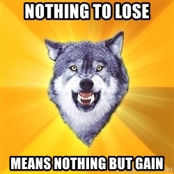 Courage Wolf - nothing to lose means nothing but gain